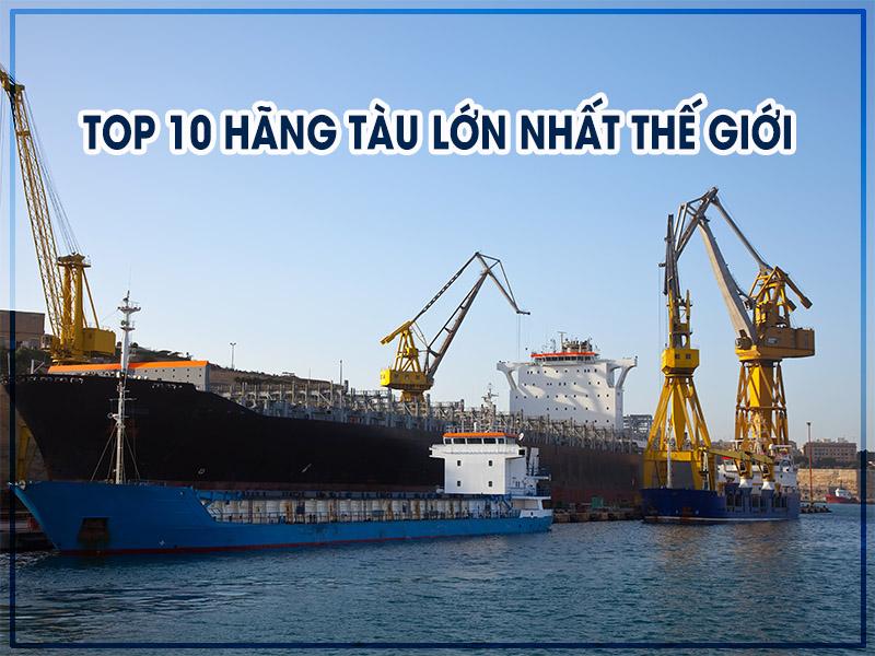 Top 10 hãng tàu lớn nhất thế giới
